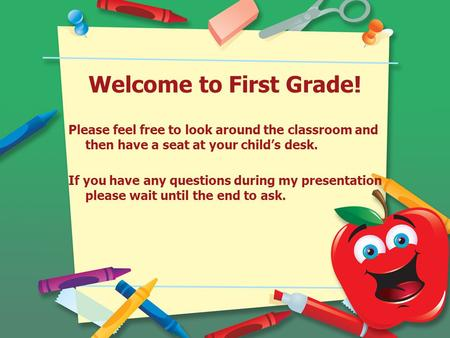Welcome to First Grade! Please feel free to look around the classroom and then have a seat at your child's desk. If you have any questions during my presentation.