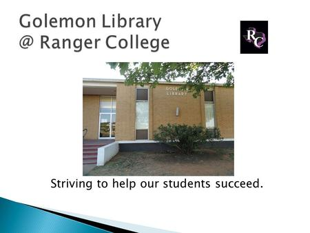 Striving to help our students succeed.. Golemon Library at Ranger College Serves students at all campuses: Ranger & Brownwood Stephenville And we also.