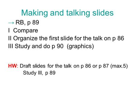 Making and talking slides → RB, p 89 I Compare IIOrganize the first slide for the talk on p 86 III Study and do p 90 (graphics) HW: Draft slides for the.