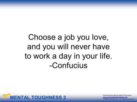 MENTAL TOUGHNESS 2 Developed by Mockingbird Education www.mockingbirdeducation.net © MBE Holdings Inc. All rights reserved. Choose a job you love, and.