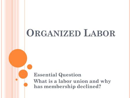 Essential Question What is a labor union and why has membership declined? O RGANIZED L ABOR.