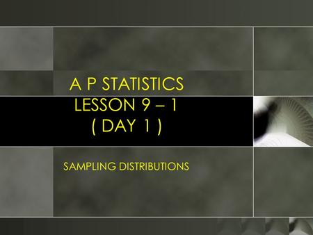 A P STATISTICS LESSON 9 – 1 ( DAY 1 ) SAMPLING DISTRIBUTIONS.