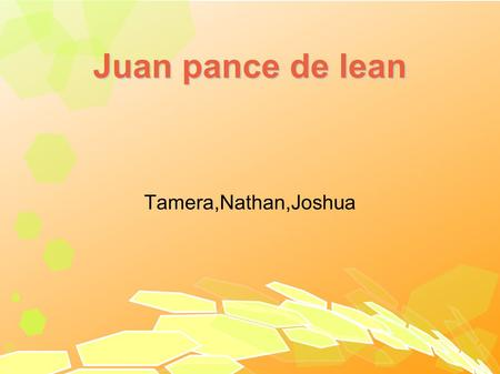 Juan pance de lean Tamera,Nathan,Joshua. introduction Juan was born in Spain. His life time from 1460 -1521.He was also a soldier in Spain. The country.