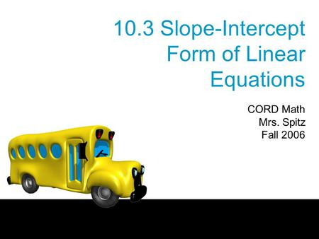 10.3 Slope-Intercept Form of Linear Equations CORD Math Mrs. Spitz Fall 2006.