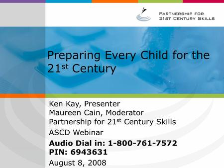 Preparing Every Child for the 21 st Century Ken Kay, Presenter Maureen Cain, Moderator Partnership for 21 st Century Skills ASCD Webinar Audio Dial in: