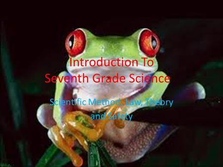 Introduction To Seventh Grade Science Scientific Method, Law, Theory and Safety.