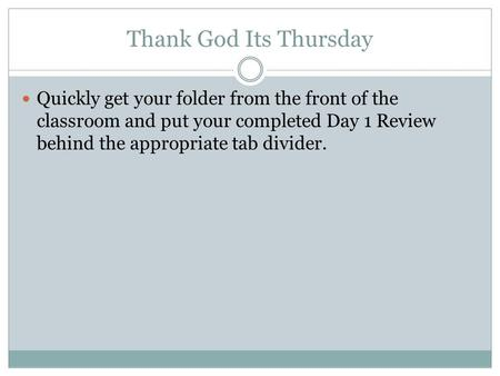 Thank God Its Thursday Quickly get your folder from the front of the classroom and put your completed Day 1 Review behind the appropriate tab divider.