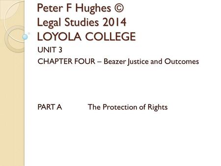 Peter F Hughes © Legal Studies 2014 LOYOLA COLLEGE UNIT 3 CHAPTER FOUR – Beazer Justice and Outcomes PART A The Protection of Rights.