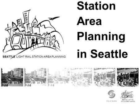 SEATTLE LIGHT RAIL STATION AREA PLANNING City of Seattle Station Area Planning in Seattle SEATTLE LIGHT RAIL STATION AREA PLANNING.