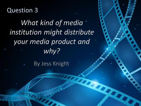 What kind of media institution might distribute your media product and why? By Jess Knight Question 3.