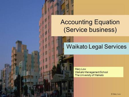 © Mary Low Accounting Equation (Service business) Waikato Legal Services Mary Low Waikato Management School The University of Waikato.