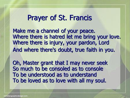 Prayer of St. Francis Make me a channel of your peace. Where there is hatred let me bring your love. Where there is injury, your pardon, Lord Make me a.