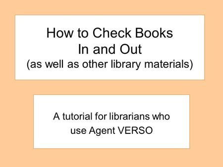 How to Check Books In and Out (as well as other library materials) A tutorial for librarians who use Agent VERSO.