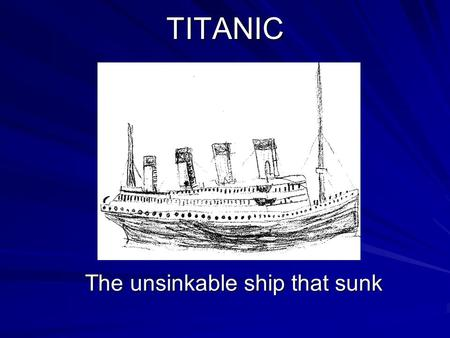 TITANIC The unsinkable ship that sunk. What happened On the night of 14 of April, 1912, a terrible thing happened. A ship known as the Titanic had sunk.