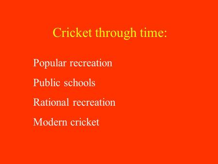 Cricket through time: Popular recreation Public schools Rational recreation Modern cricket.