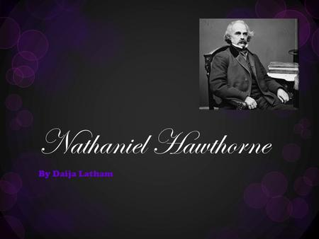 Nathaniel Hawthorne By Daija Latham. Who Is Nathaniel Hawthorne?  Born: July 4, 1804Died: May 19,1864  He was the son of Elizabeth Clarke Manning and.