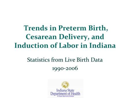 Trends in Preterm Birth, Cesarean Delivery, and Induction of Labor in Indiana Statistics from Live Birth Data 1990-2006.