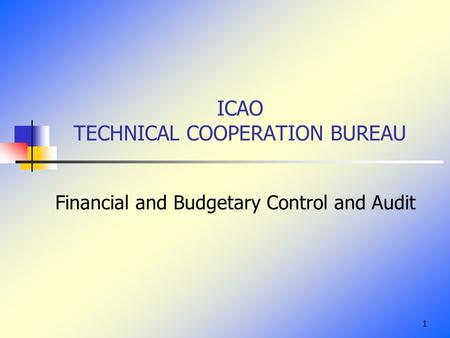 1 ICAO TECHNICAL COOPERATION BUREAU Financial and Budgetary Control and Audit.