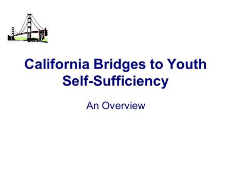California Bridges to Youth Self-Sufficiency An Overview.