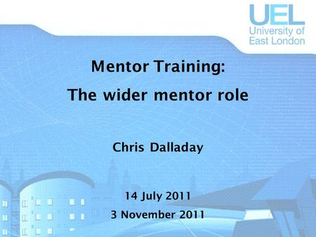 Mentor Training: The wider mentor role Chris Dalladay 14 July 2011 3 November 2011.