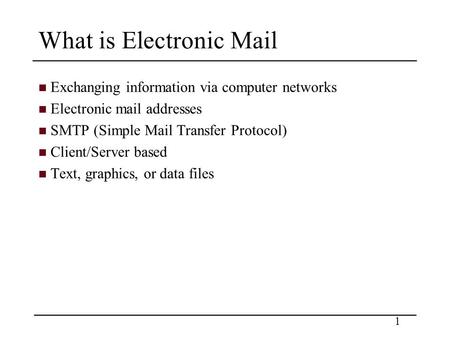1 What is Electronic Mail Exchanging information via computer networks Electronic mail addresses SMTP (Simple Mail Transfer Protocol) Client/Server based.