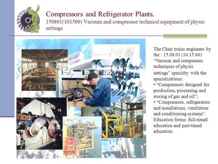 Compressors and Refrigerator Plants. 150801(101500) Vacuum and compressor technical equipment of physic settings The Chair trains engineers by the : 15.08.01.