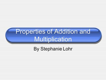Properties of Addition and Multiplication By Stephanie Lohr.