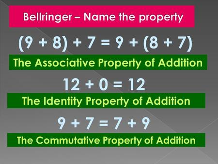 (9 + 8) + 7 = 9 + (8 + 7) The Associative Property of Addition 12 + 0 = 12 The Identity Property of Addition 9 + 7 = 7 + 9 The Commutative Property of.