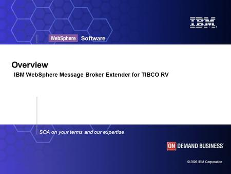 © 2006 IBM Corporation SOA on your terms and our expertise Software Overview IBM WebSphere Message Broker Extender for TIBCO RV.