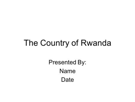 The Country of Rwanda Presented By: Name Date. The Geography of Rwanda Location: Central Africa, east of Democratic Republic of the Congo Geographic coordinates: