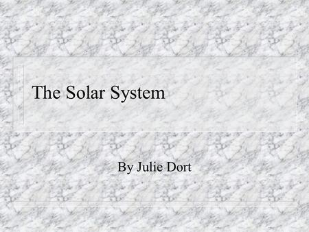 The Solar System By Julie Dort. The Solar System n Our solar system consists of: the sun n the nine planets (and their moons) n It also has an asteroid.