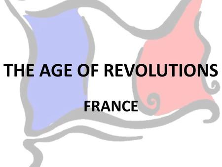 THE AGE OF REVOLUTIONS FRANCE. In the 18 th century France was governed by absolute monarchy. This was that the king had power over everyone. He believed.