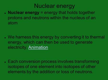 Nuclear energy Nuclear energy = energy that holds together protons and neutrons within the nucleus of an atom We harness this energy by converting it to.
