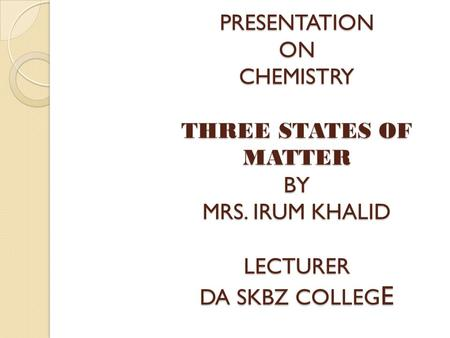 PRESENTATION ON CHEMISTRY THREE STATES OF MATTER BY MRS. IRUM KHALID LECTURER DA SKBZ COLLEG E.