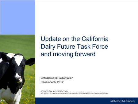 Update on the California Dairy Future Task Force and moving forward December 5, 2012 CONFIDENTIAL AND PROPRIETARY Any use of this material without specific.