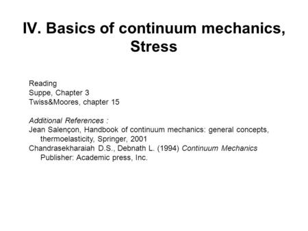 IV. Basics of continuum mechanics, Stress Reading Suppe, Chapter 3 Twiss&Moores, chapter 15 Additional References : Jean Salençon, Handbook of continuum.