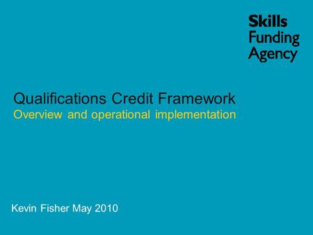 Kevin Fisher May 2010 Qualifications Credit Framework Overview and operational implementation.