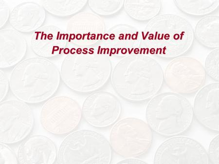 The Importance and Value of Process Improvement. Rationale for Process Improvement Establishing an attitude and culture of quality improvement and continuous.