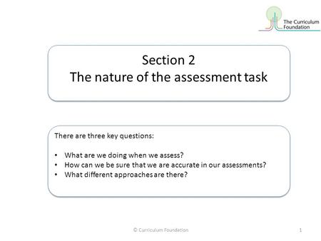© Curriculum Foundation1 Section 2 The nature of the assessment task Section 2 The nature of the assessment task There are three key questions: What are.