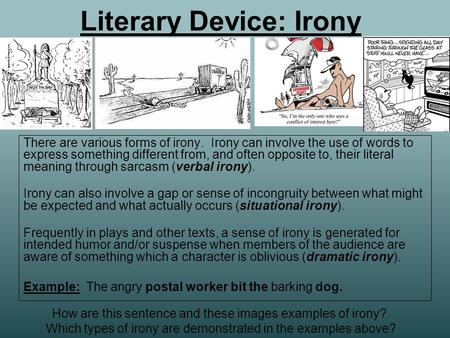 Literary Device: Irony There are various forms of irony. Irony can involve the use of words to express something different from, and often opposite to,