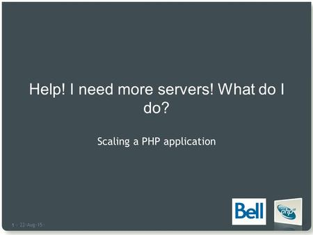 22-Aug-15 | 1 |1 | Help! I need more servers! What do I do? Scaling a PHP application.