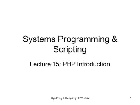 Sys Prog & Scripting - HW Univ1 Systems Programming & Scripting Lecture 15: PHP Introduction.