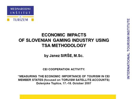 "INTERNATIONAL TOURISM INSTITUTE ECONOMIC IMPACTS OF SLOVENIAN GAMING INDUSTRY USING TSA METHODOLOGY by Janez SIRŠE, M.Sc. CEI COOPERATION ACTIVITY: ""MEASURING."