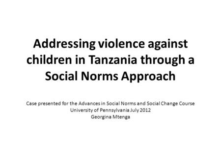 Addressing violence against children in Tanzania through a Social Norms Approach Case presented for the Advances in Social Norms and Social Change Course.
