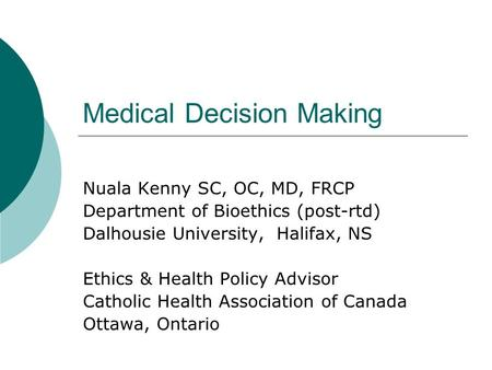 Medical Decision Making Nuala Kenny SC, OC, MD, FRCP Department of Bioethics (post-rtd) Dalhousie University, Halifax, NS Ethics & Health Policy Advisor.