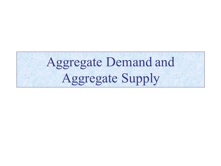 Aggregate Demand and Aggregate Supply. Modeling the Aggregate Economy Aggregate Demand –Aggregate demand is a schedule relating the total demand for all.