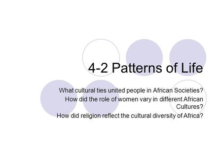 4-2 Patterns of Life What cultural ties united people in African Societies? How did the role of women vary in different African Cultures? How did religion.