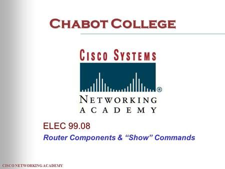 "CISCO NETWORKING ACADEMY Chabot College ELEC 99.08 Router Components & ""Show"" Commands."