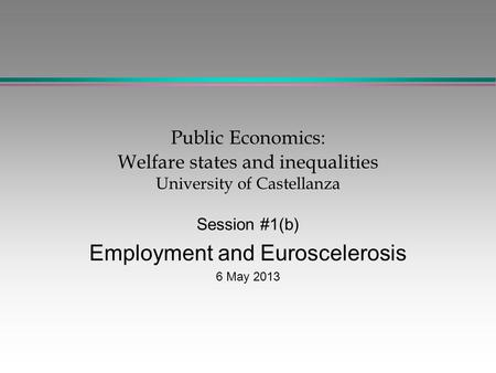 Public Economics: Welfare states and inequalities University of Castellanza Session #1(b) Employment and Euroscelerosis 6 May 2013.