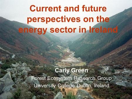 Current and future perspectives on the energy sector in Ireland Carly Green Forest Ecosystem Research Group University College Dublin, Ireland.